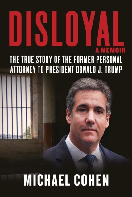 Disloyal: A Memoir : The True Story of the Former Personal Attorney to President Donald J. Trump by Michael Cohen