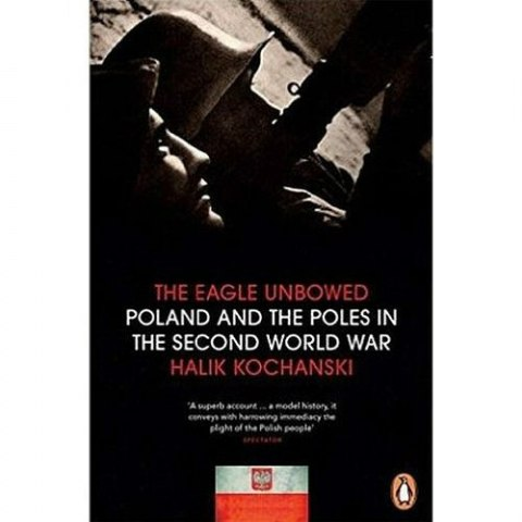 The Eagle Unbowed: Poland and the Poles in the Second World War by Halik Kochanski
