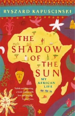 The Shadow of the Sun : My African Life by Ryszard Kapuscinski