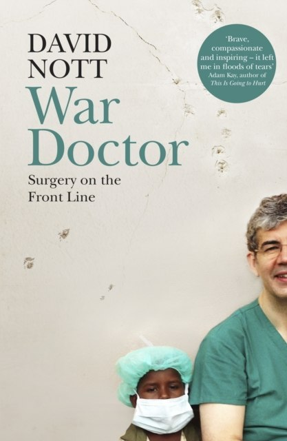 War Doctor : Surgery on the Front Line by David Nott