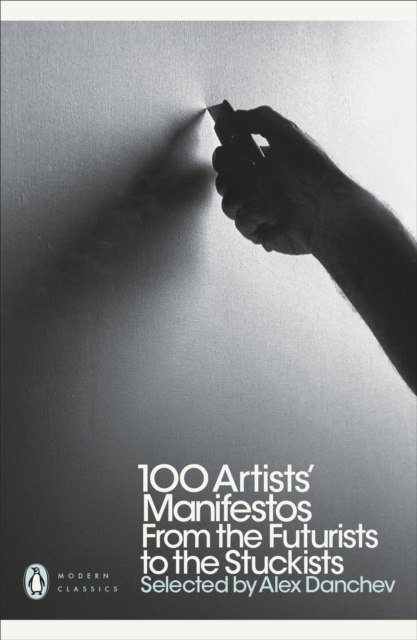 100 Artists' Manifestos : From the Futurists to the Stuckists by Alex Danchev