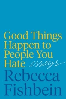 Good Things Happen to People You Hate : Essays by Rebecca Fishbein