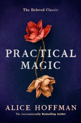 Practical Magic : The Beloved Novel of Love, Friendship, Sisterhood and Magic by Alice Hoffman