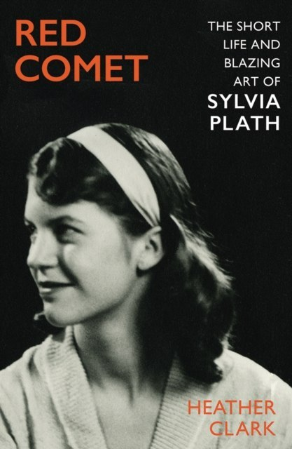 Red Comet : The Short Life and Blazing Art of Sylvia Plath by Heather Clark