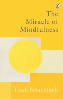 The Miracle Of Mindfulness : The Classic Guide to Meditation by the World's Most Revered Master by Thich Nhat Hanh