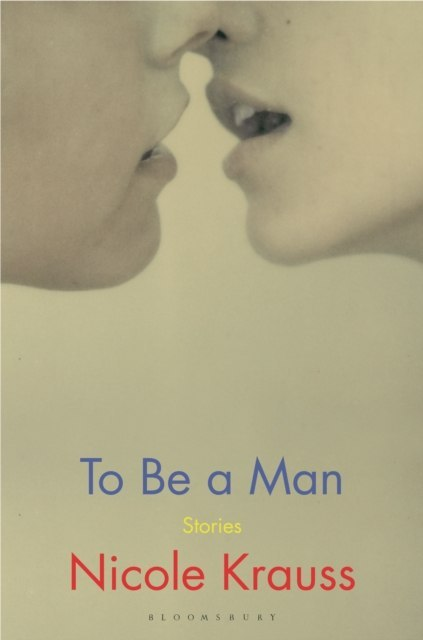 To Be a Man : 'One of America's most important novelists' (New York Times) by Nicole Krauss
