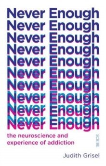 Never Enough : the neuroscience and experience of addiction by Judith Grisel