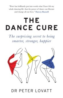 The Dance Cure : The surprising secret to being smarter, stronger, happier by Dr Peter Lovatt