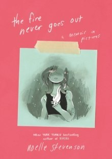 The Fire Never Goes Out : A Memoir in Pictures by Noelle Stevenson
