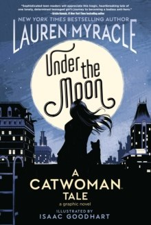 Under the Moon : A Catwoman Tale by Lauren Myracle, Isaac Goodhart