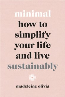 Minimal : How to simplify your life and live sustainably by Madeleine Olivia