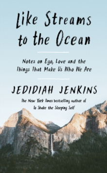 Like Streams to the Ocean : Notes on Ego, Love, and the Things That Make Us Who We Are by Jedidiah Jenkins