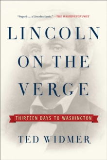 Lincoln on the Verge : Thirteen Days to Washington by Ted Widmer
