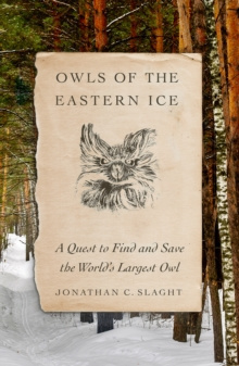 Owls of the Eastern Ice : A Quest to Find and Save the World's Largest Owl by Jonathan C. Slaght