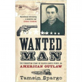 Wanted Man: The Forgotten Story of an American Outlaw by Tamsin Spargo