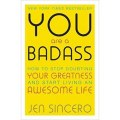 You are a Badass : How to Stop Doubting Your Greatness and Start Living an Awesome Life by Jen Sincero
