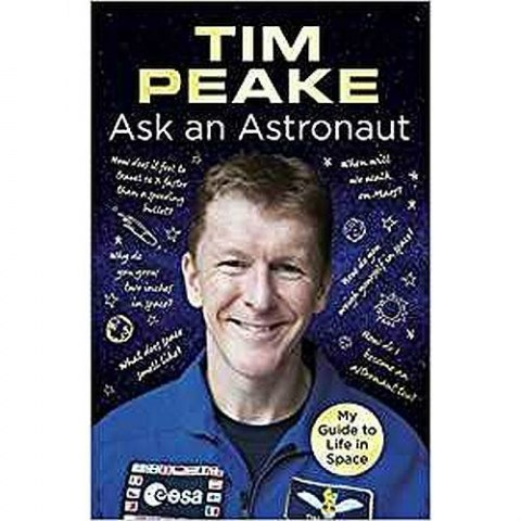 Ask an Astronaut : My Guide to Life in Space (Official Tim Peake Book) by Tim Peake