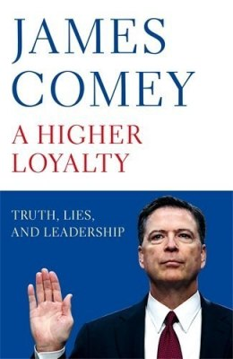 A Higher Loyalty : Truth, Lies, and Leadership by James Comey