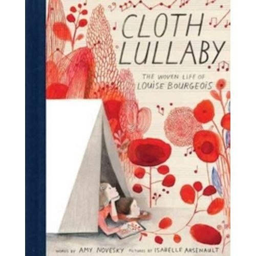 Cloth Lullaby: The Woven Life of Louise Bourgeois by Amy Novesky