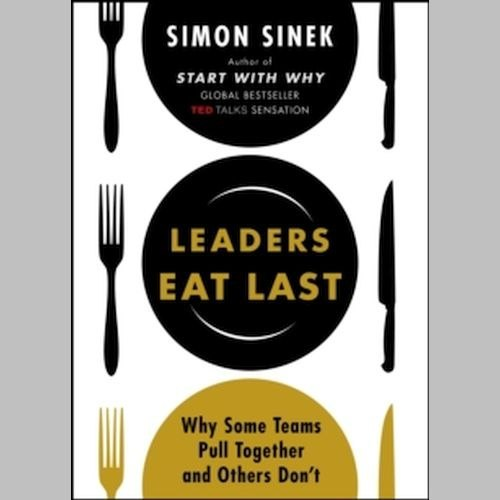 Leaders Eat Last : Why Some Teams Pull Together and Others Don't by Simon Sinek