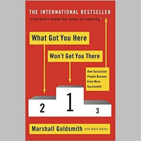 What Got You Here Won't Get You There : How successful people become even more successful by Marshall Goldsmith