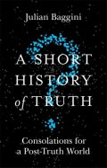 A Short History of Truth : Consolations for a Post-Truth World by Julian Baggini