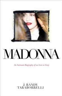 Madonna : An Intimate Biography of an Icon at Sixty by J.Randy Taraborrelli