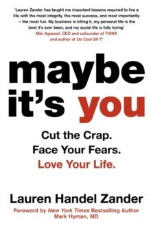 Maybe It's You : Cut the Crap. Face Your Fears. Love Your Life. by Lauren Handel Zander