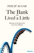 The Bank That Lived a Little : Barclays in the Age of the Very Free Market by Philip Augar