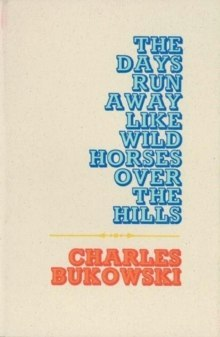 The Days Run Away Like Wild Horses by Charles Bukowski