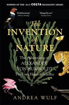 The Invention of Nature : The Adventures of Alexander von Humboldt, the Lost Hero of Science