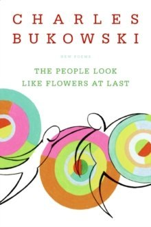 The People Look Like Flowers At Last : New Poems by Charles Bukowski