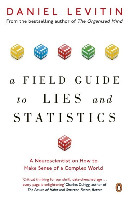 A Field Guide to Lies and Statistics : A Neuroscientist on How to Make Sense of a Complex World by Daniel Levitin