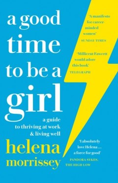A Good Time to be a Girl : Don'T Lean in, Change the System by Helena Morrissey