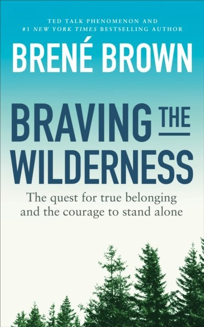 Braving the Wilderness : The quest for true belonging and the courage to stand alone by Brene Brown
