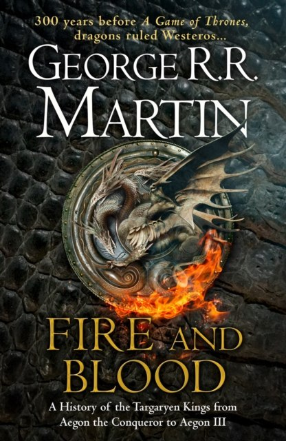 Fire and Blood : 300 Years Before a Game of Thrones (A Targaryen History) by George R.R. Martin