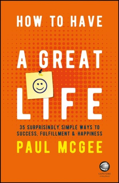How to Have a Great Life : 35 Surprisingly Simple Ways to Success, Fulfillment and Happiness by Paul McGee