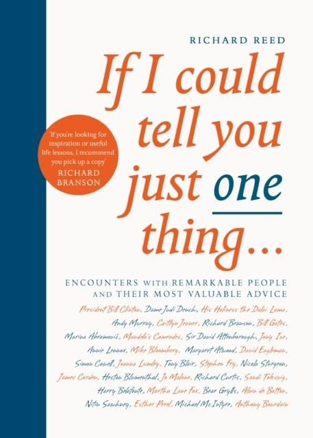 If I Could Tell You Just One Thing... : Encounters with Remarkable People and Their Most Valuable Advice by Richard Reed