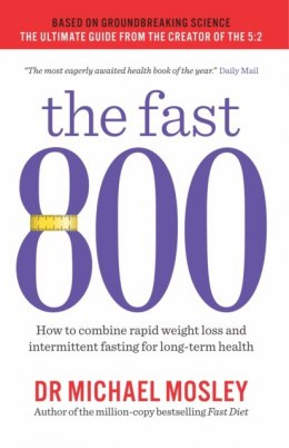 The Fast 800 : How to combine rapid weight loss and intermittent fasting for long-term health by Michael Mosley