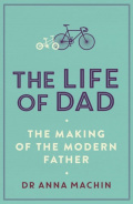 The Life of Dad : The Making of a Modern Father by Anna Machin