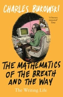 The Mathematics of the Breath and the Way : The Writing Life by Charles Bukowski