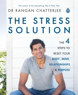 The Stress Solution : The 4 Steps to Reset Your Body, Mind, Relationships and Purpose by Dr Rangan Chatterjee