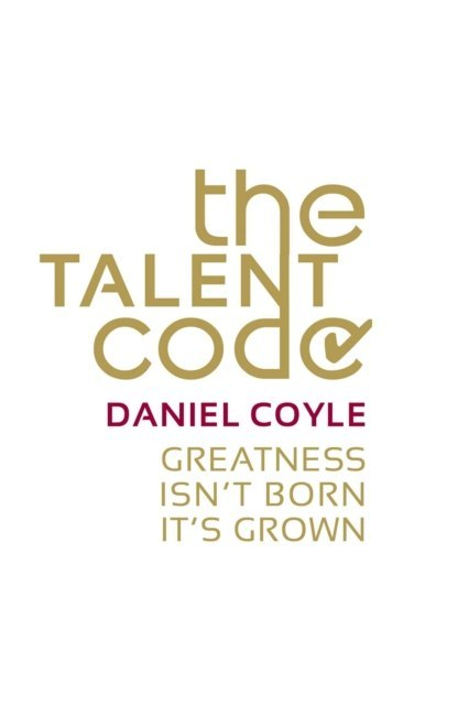 The Talent Code : Greatness isn't born. It's grown by Daniel Coyle