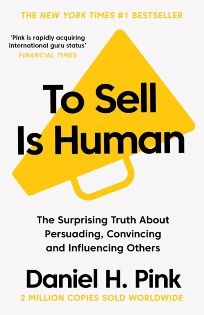 To Sell is Human : The Surprising Truth About Persuading, Convincing, and Influencing Others by Daniel H. Pink