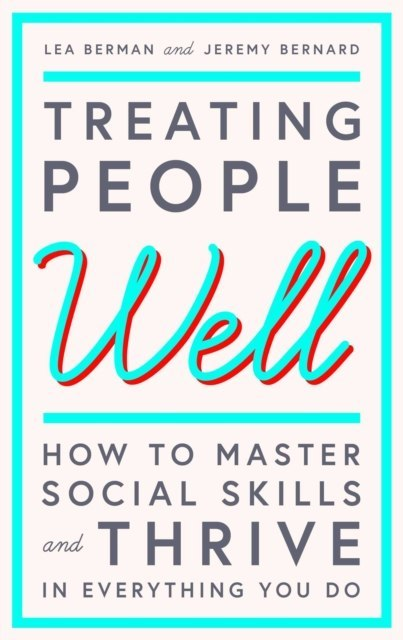 Treating People Well : The Extraordinary Power of Civility at Work and in Life by Lea Berman, Jeremy Bernard