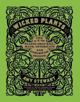 Wicked Plants : The A-Z of Plants That Kill, Maim, Intoxicate and Otherwise Offend by Amy Stewart