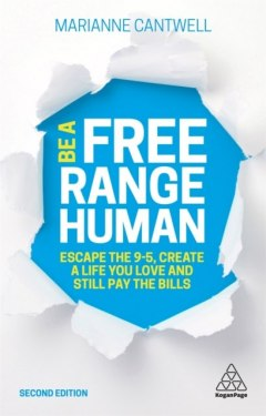 Be A Free Range Human : Escape the 9-5, Create a Life You Love and Still Pay the Bills by Marianne Cantwell