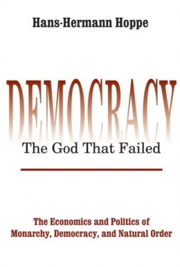 Democracy - The God That Failed : The Economics and Politics of Monarchy, Democracy and Natural Order by Hans-Hermann Hoppe