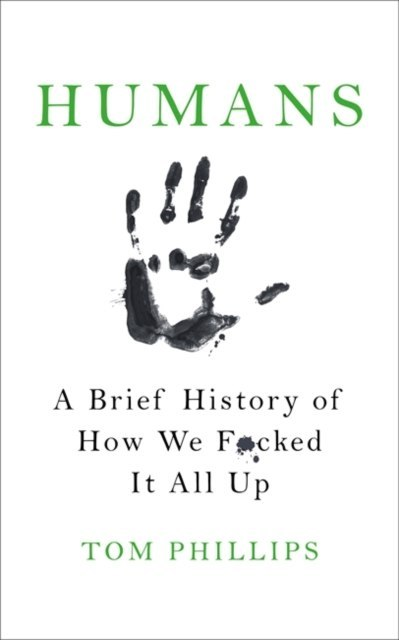 Humans : A Brief History of How We F*cked It All Up by Tom Phillips