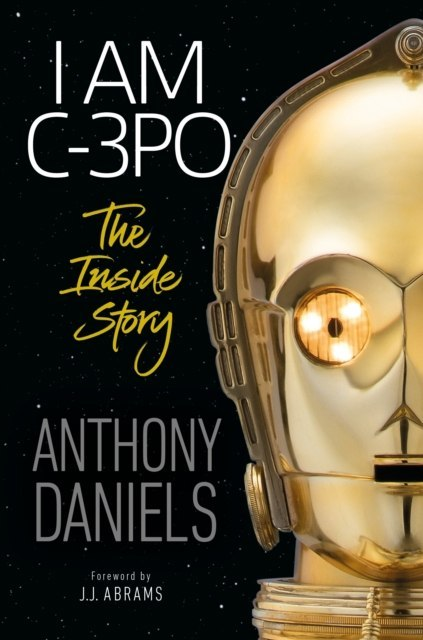 I Am C-3PO : The Inside Story by Anthony Daniels